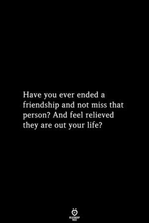 Life, Friendship, and They: Have you ever ended a  friendship and not miss that  person? And feel relieved  they are out your life?  RELATIONSHIP  ES