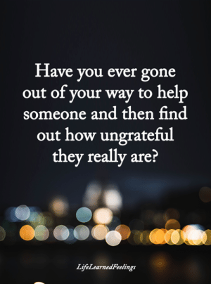 Memes, Help, and 🤖: Have you ever gone  out of vour way to help  someone and then find  out how ungrateful  they really are?  LtfeLearnedreeltngs <3