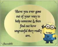 Memes, 🤖, and Ungrateful: Have you ever gone  out of Your way to  help someone & then  find out how  ungrateful they really  are. Please visit www.Themotivationhotel.com and www.Daveswordsofwisdom.com for great quotes every single day.