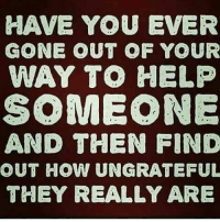 Memes, 🤖, and Ungrateful: HAVE YOU EVER  GONE OUT OF YOUR  WAY TO HELP  SOMEONE  AND THEN FIND  OUT HOW UNGRATEFUL  THEY REALLY ARE