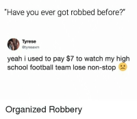 """Football, Memes, and School: """"Have you ever got robbed before?""""  Tyrese  @tyresexm  yeah i used to pay $7 to watch my high  school football team lose non-stop  Organized Robbery 😂 😂 😂 Follow me for a daily cup of @____________coffee____________"""