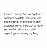 Bad, Girl Memes, and Fight: Have you ever gotten in a fight with  someone bc utold them what was  bothering you and instead of them  apologizing they find a way to make  you feel bad about it so ur left  regretting even saying anything. the older i get, the more I stay to myself