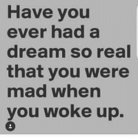 Have you  ever had a  dream so real  that you were  mad whern  you woke up.