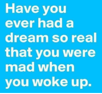 A Dream, Dank, and Ups: Have you  ever had a  dream so real  that you were  mad when  you woke up