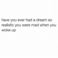 A Dream, Memes, and Mad: have you ever had a dream so  realistic you were mad when you  woke up