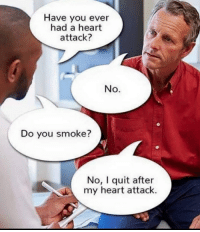 heart attack: Have you ever  had a heart  attack?  No.  Do you smoke?  No, I quit after  my heart attack.