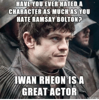 Memes, 🤖, and Bolton: HAVE YOU EVER HATED A  CHARACTER AS MUCH AS You  HATE RAMSAY BOLTON?  IWAN RHEONIS A  GREAT ACTOR