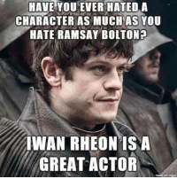 Memes, 🤖, and Character: HAVE YOU EVER HATED A  CHARACTER AS MUCH AS YOU  HATE RAMSAY BOLTON?  WAN RHEONIS A  GREAT ACTOR 😊