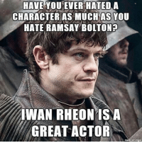 Memes, Respect, and 🤖: HAVE YOU EVER HATEDA  CHARACTER AS MUCH AS YOU  HATE RAMSAY BOLTON  IWAN RHEON IS A  GREAT ACTOR respect😏