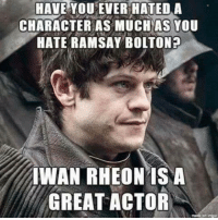 Memes, 🤖, and Character: HAVE YOU EVER HATEDA  CHARACTER AS MUCH AS YOU  HATE RAMSAY BOLTON?  IWAN RHEON ISNA  GREAT ACTOR