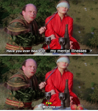 Yes, You, and Ever: Have you ever heard of my mental illnesses  Yes.  Morons.