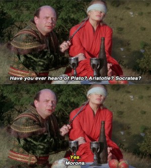 charlesoberonn: yahenni:  garashirs:  garashirs: i feel like we don't pay enough attention to this exchange from the princess bride (1987) new meme format   : Have you ever heard of Plato? Aristotle? Socrates?   Yes.  Morons. charlesoberonn: yahenni:  garashirs:  garashirs: i feel like we don't pay enough attention to this exchange from the princess bride (1987) new meme format