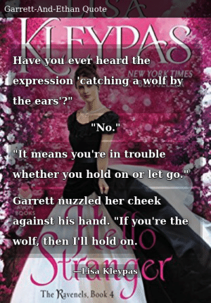 "SIZZLE: Have you ever heard the expression 'catching a wolf by the ears'?"" ""No."" ""It means you're in trouble whether you hold on or let go."" Garrett nuzzled her cheek against his hand. ""If you're the wolf, then I'll hold on."