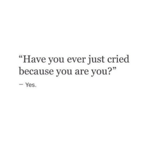 "Yes, You, and Just: ""Have you ever just cried  because you are you?""  25  - Yes."