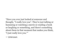 "Love, Book, and Movie: ""Have you ever just looked at someone and  thought, ""I really love you"". They're just talking or  humming or watching a movie or reading a book  or laughing or something, and there's something  about them in that moment that makes you think,  ""I just really love you.""  -Unknown"