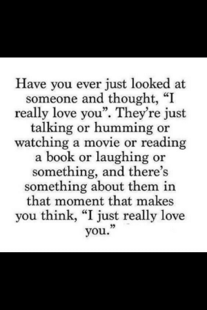 "Makes You Think: Have you ever just looked at  someone and thought, ""I  really love you"". They're just  talking or humming or  watching a movie or reading  a book or laughing or  something, and there's  something about them in  that moment that makes  you think, ""I just really love  you."