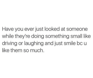 just smile: Have you ever just looked at someone  while they're doing something small like  driving or laughing and just smile bc u  like them so much
