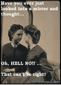 Oh Hell Naw: Have you ever just  looked into a mirror and  thought...  Oh, HELL NO!!  That can't be right!  Womenated 50Acom