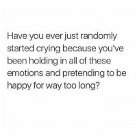 Crying, Memes, and Happy: Have you ever just randomly  started crying because you've  been holding in all of these  emotions and pretending to be  happy for way too long? sometimes I'd like to hold my eyeballs