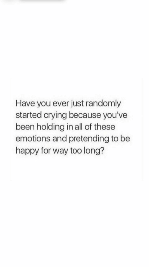 pretending: Have you ever just randomly  started crying because you've  been holding in all of these  emotions and pretending to be  happy for way too long?