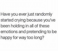 Memes, Tag Someone, and Be Happy: Have you ever just randomly  started crying because you've  been holding in all of these  emotions and pretending to be  happy for way too long? Tag Someone <3