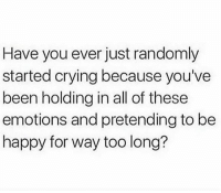 Memes, Be Happy, and 🤖: Have you ever just randomly  started crying because you've  been holding in all of these  emotions and pretending to be  happy for way too long? Have you ever?