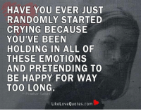 Memes, Be Happy, and 🤖: HAVE YOU EVER  JUST  RANDOMLY STARTED  CRYING BECAUSE  YOU'VE BEEN  HOLDING IN  ALL OF  THESE EMOTIONS  AND PRETENDING TO  BE HAPPY FOR WAY  TOO LONG.  Prakhar Saha  Like Love Quotes.com Have you ever just randomly started crying because you've been holding in all of these emotions and pretending to be happy for way too long.