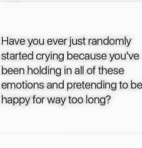 Memes, Be Happy, and 🤖: Have you ever just randomly  started crying because you've  been holding in all of these  emotions and pretending to be  happy for way too long?