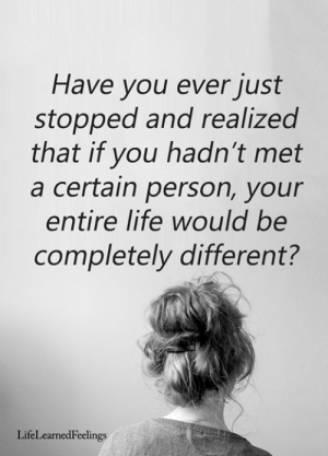 Life, Memes, and 🤖: Have you ever just  stopped and realized  that if you hadn't met  a certain person, your  entire life would be  completely different?  LifeLearnedFeelings