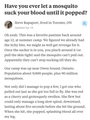 Apparently, Pop, and Reddit: Have you ever let a mosquito  suck your blood until it popped?  Steve Rapaport, lived in Toronto, ON  +  Updated Apr 18  Oh yeah. This was a favorite pastime back around  age 12, at summer camp. We figured we already had  the itchy bite, we might as well get revenge for it.  Once the sucker is in you, you pinch around it (or  pull the skin tight) and the mosquito can't pull out  Apparently they can't stop sucking till they do  Our camp was up near Owen Sound, Ontario.  Population about 9,000 people, plus 90 million  mosquitoes  Not only did I manage to pop a few, I got one who  pulled out just as she got too full to fly. She was red  as a cherry and grotesquely swollen. She flew but  could only manage a long slow spiral, downward,  lasting about five seconds before she hit the ground.  When she hit, she popped, splashing blood all over  my leg Does everyone do this?