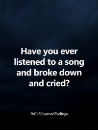 Memes, A Song, and 🤖: Have you ever  listened to a song  and broke down  and cried?  fb/LifeLearnedFeelings <3
