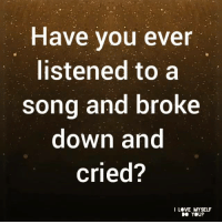 Love, Memes, and A Song: Have you ever  listened to a  song and broke  down and  cried?  I LOVE MYSELF  DO YOU?