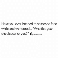 """Funny, Memes, and Who: Have you ever listened to someone for a  while and wondered... """"Who ties your  shoelaces for you?"""" Asarcasm, only SarcasmOnly"""