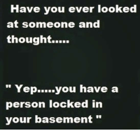 have you ever: Have you ever looked  at someone and  thought.....  Yep  you have a  person locked in  your basement