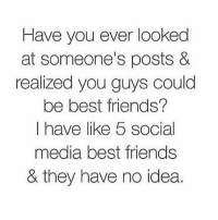 Friends, Social Media, and Best: Have you ever looked  at someone's posts &  realized you guys could  be best friends?  I have like 5 social  media best friends  & they have no idea. I feel this way at everyone that follows me. BEST FRIENDS.
