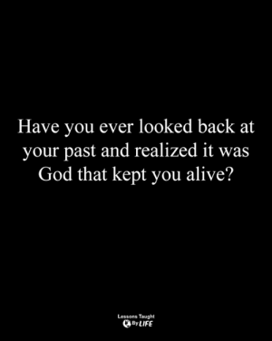 <3: Have you ever looked back at  your past and realized it was  God that kept you alive?  Lessons Taught  By LIFE <3