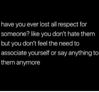 Dank, Respect, and Lost: have you ever lost all respect for  someone? like you don't hate them  but you don't feel the need to  associate yourself or say anything to  them anymore #jussayin