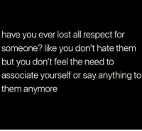 #jussayin: have you ever lost all respect for  someone? like you don't hate them  but you don't feel the need to  associate yourself or say anything to  them anymore #jussayin