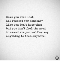 respect: Have you ever lost  all respect for someone?  Like you don't hate them  but you don't feel the need  to associate yourself or say  anything to them anymore.
