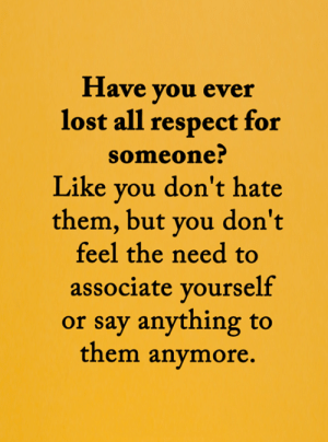 <3: Have you ever  lost all respect for  someone?  Like you don't hate  them, but you don't  feel the need to  associate yourself  or say anything to  them anymore. <3