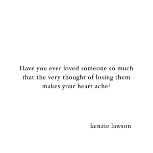 Heart, Thought, and Lawson: Have you ever loved someone so much  that the very thought of losing them  makes your heart ache?  kenzie lawson