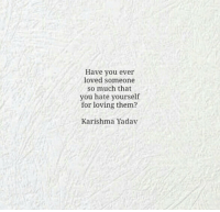 Them, You, and For: Have you ever  loved someone  so much that  you hate yourself  for loving them?  Karishma Yadav