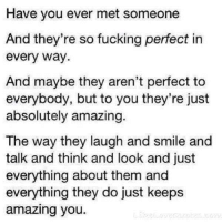 Fucking, Smile, and Amazing: Have you ever met someone  And they're so fucking perfect in  every way  And maybe they aren't perfect to  everybody, but to you they're just  absolutely amazing.  The way they laugh and smile and  talk and think and look and just  everything about them and  everything they do just keeps  amazing you.