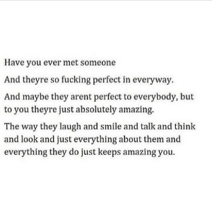 https://iglovequotes.net/: Have you ever met someone  And theyre so fucking perfect in everyway.  And maybe they arent perfect to everybody, but  to you theyre just absolutely amazing.  The way they laugh and smile and talk and think  and look and just everything about them and  everything they do just keeps amazing you https://iglovequotes.net/