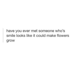 https://iglovequotes.net/: have you ever met someone who's  smile looks like it could make flowers  grow https://iglovequotes.net/