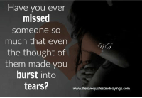 Thought, Com, and Them: Have you ever  missed  someone sO  much that even  the thought of  them made you  burst into  tears?  7n  www.lifelovequotesandsayings.com