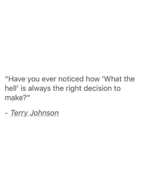 "Hell Is: ""Have you ever noticed how 'What the  hell' is always the right decision to  make?""  Terry Johnson"