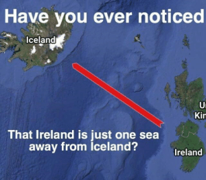 Iceland, Ireland, and One: Have you ever noticed  Iceland  Ui  Kin  That Ireland is just one sea  away from Iceland?  Ireland A Long Distance Pun