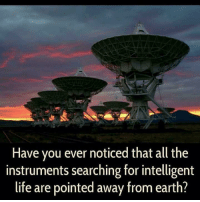 Dank, Life, and Earth: Have you ever noticed that all the  instruments searching for intelligent  life are pointed away from earth?