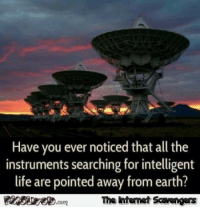 Funny, Internet, and Life: Have you ever noticed that all the  instruments searching for intelligent  life are pointed away from earth?  com  The intemet Scavengers <p>Funny Internet pictures  A rollicking weekend edition  PMSLweb </p>